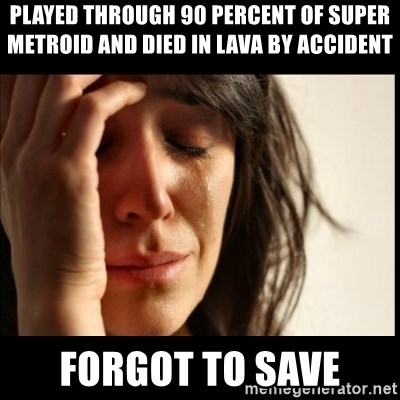 First World Problems - Played through 90 percent of super metroid and died in lava by accident forgot to save