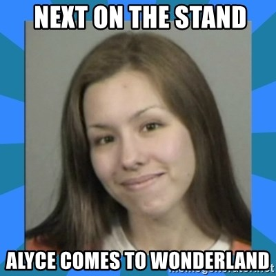Jodi arias meme  - next on the stand alyce comes to wonderland