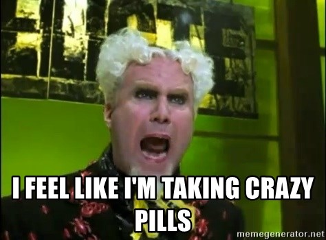 Mr. Mugatu - I feel like I'm taking crazy pills