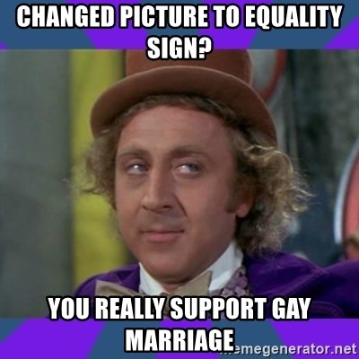 Sarcastic Wonka - Changed picture to equalIty sIgn? You really support gay maRrIage