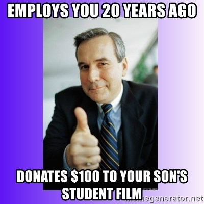 Good Guy Boss - Employs you 20 years ago donates $100 to your son's student film