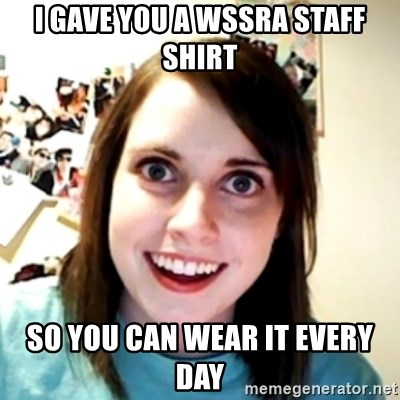 obsessed girlfriend - I gave you a WSSRA staff shirt so you can wear it every day