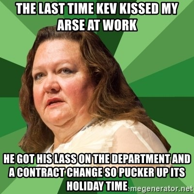 Dumb Whore Gina Rinehart - the last time kev kissed my arse at work he got his lass on the department and a contract change so pucker up its holiday time