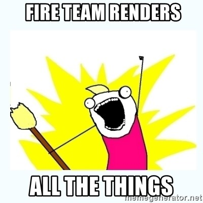 All the things -  fire team renders all the things