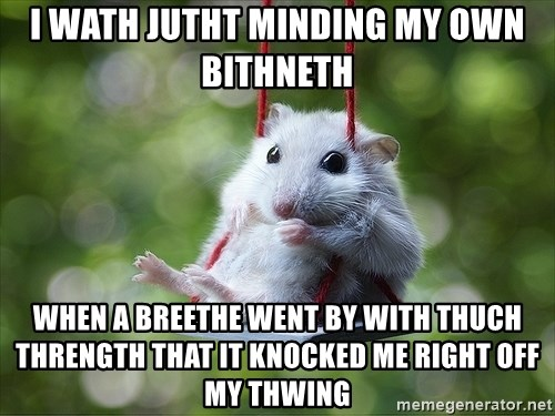 Sorry I'm not Sorry - i wath jutht minding my own bithneth when a breethe went by with thuch thrength that it knocked me right off my thwing