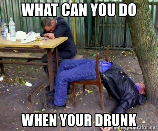 drunk - WHAT CAN YOU DO WHEN YOUR DRUNK