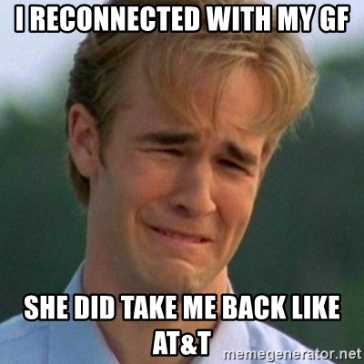 90s Problems - I reconnected with my gf She did take me back like AT&T