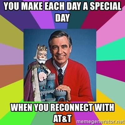 mr rogers  - you make each day a special day When you reconnect with AT&T