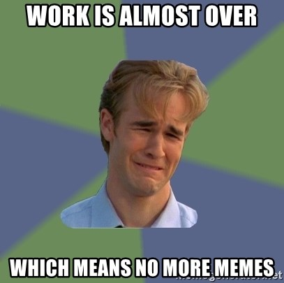 Work Is Almost Over Which Means No More Memes Sad Face Guy Meme Generator