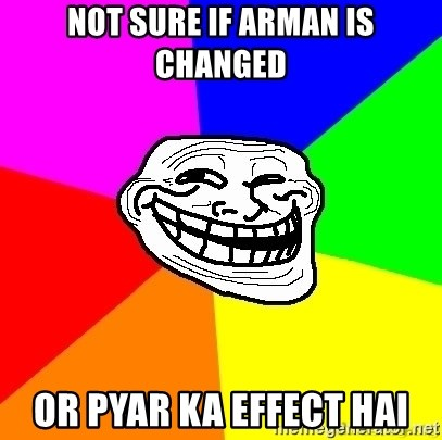 troll face1 - not sure if arman is changed or pyar ka effect hai