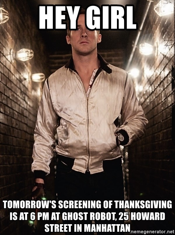 Ryan Gosling  - Hey girl tomorrow's screening of thanksgiving is at 6 PM at ghost robot, 25 howard street in manhattan