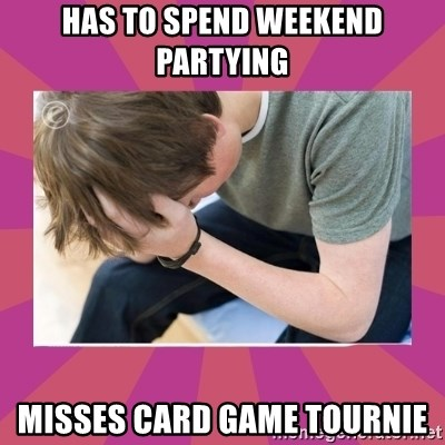 First World Gamer Problems - Has to spend weekend partying misses card game tournie