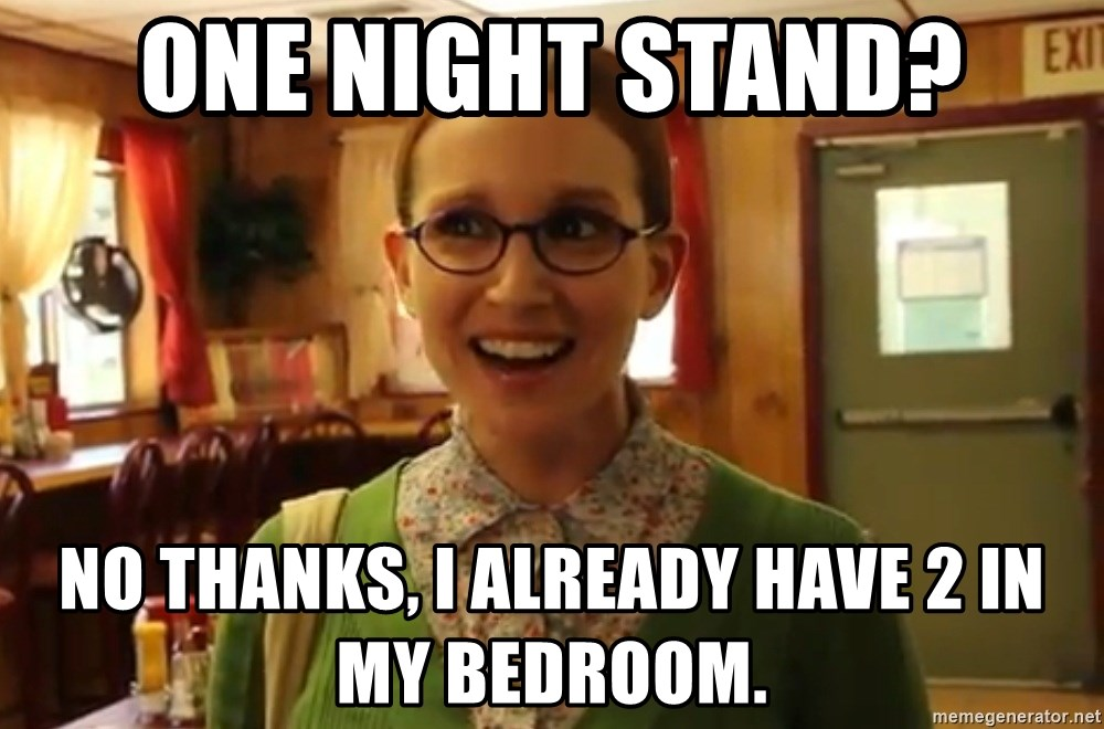 Sexually Oblivious Girl - One night stand? No thanks, I already have 2 in my bedroom.