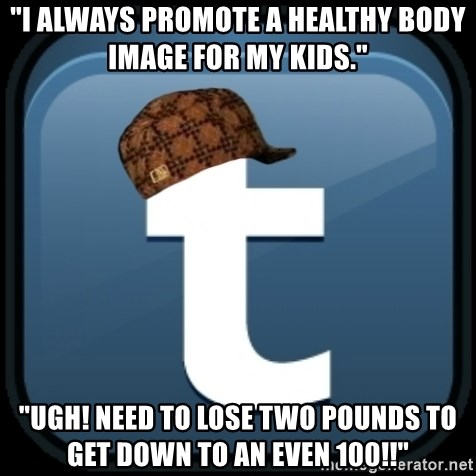 """Scumblr - """"I ALWAYS PROMOTE A HEALTHY BODY IMAGE FOR MY KIDS."""" """"UGH! NEED TO LOSE TWO POUNDS TO GET DOWN TO AN EVEN 100!!"""""""