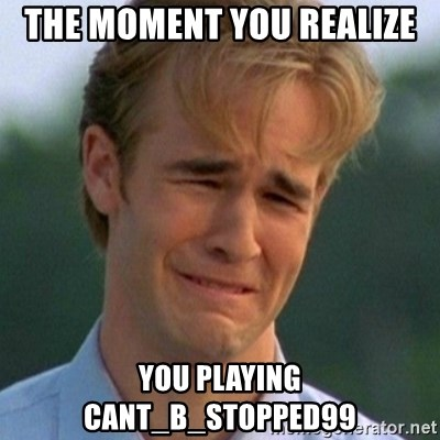 90s Problems - THE MOMENT YOU REALIZE  YOU PLAYING CANT_B_STOPPED99