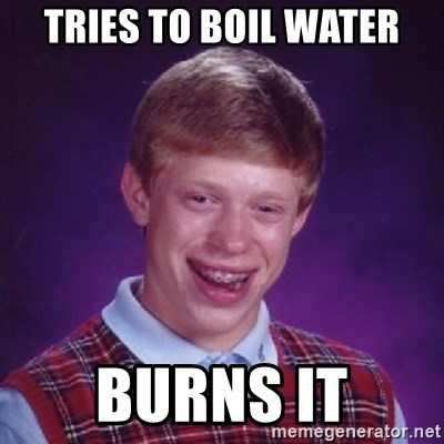 Bad Luck Brian - Tries to boil water burns it