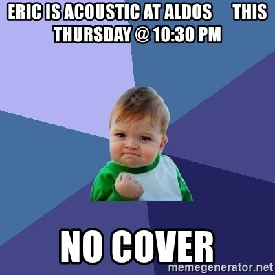 Success Kid - eric is acoustic at aldos      this thursday @ 10:30 pm no cover