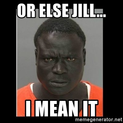 scary black man - Or Else JIll... I mean it