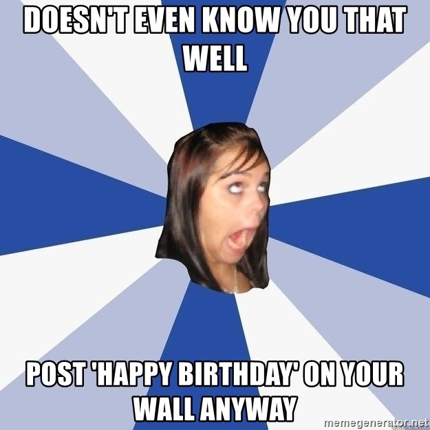 Annoying Facebook Girl - Doesn't even know you that well post 'happy birthday' on your wall anyway