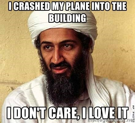 Osama Bin Laden - I crashed my plane into the building i don't care, i love it