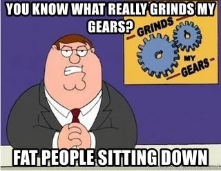 Grinds My Gears Peter Griffin - YOU KNOW WHAT REALLY GRINDS MY GEARS? FAT PEOPLE SITTING DOWN