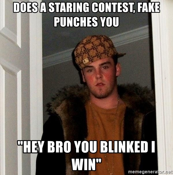 "Scumbag Steve - does a staring contest, fake punches you ""hey bro you blinked i win"""