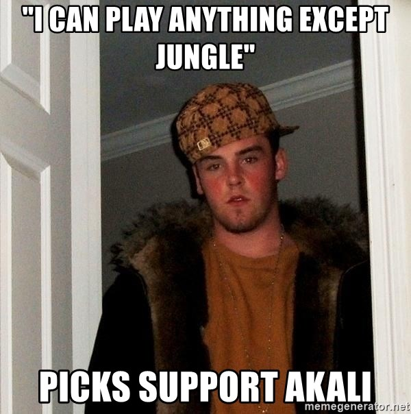 "Scumbag Steve - ""I can play anything except jungle"" picks support akali"