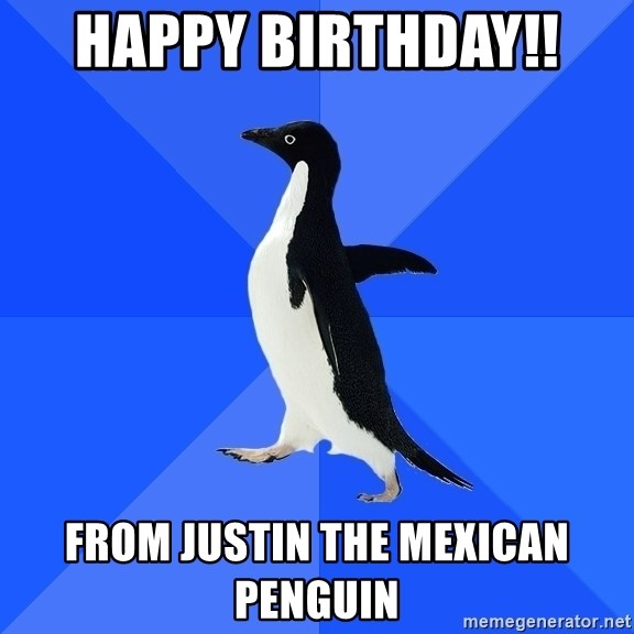 Socially Awkward Penguin - Happy birthday!!  From Justin the Mexican penguin