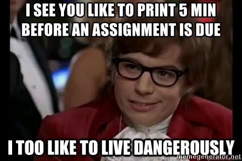 I too like to live dangerously - I see you like to print 5 min before an ASSIGNMENT is due