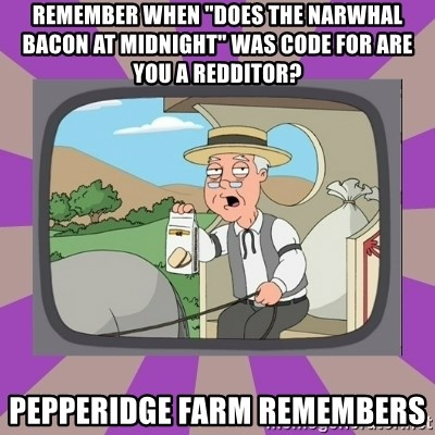 """Pepperidge Farm Remembers FG - REMEMBER WHEN """"DOES THE NARWHAL BACON AT MIDNIGHT"""" WAS CODE FOR ARE YOU A REDDITOR? PEPPERIDGE FARM REMEMBERS"""