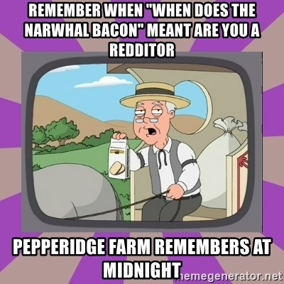 """Pepperidge Farm Remembers FG - REMEMBER WHEN """"WHEN DOES THE NARWHAL BACON"""" MEANT ARE YOU A REDDITOR PEPPERIDGE FARM REMEMBERS AT MIDNIGHT"""