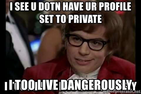 I too like to live dangerously - I see u Dotn have ur PROFILE set to prIvate  I too live dangerously