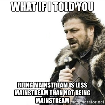 Prepare yourself - What if i told you being mainstream is less mainstream than not being mainstream