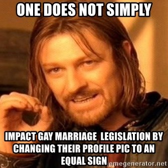 One Does Not Simply - One does not simply impact gay marriage  legislation by changing their profile pic to an equal sign