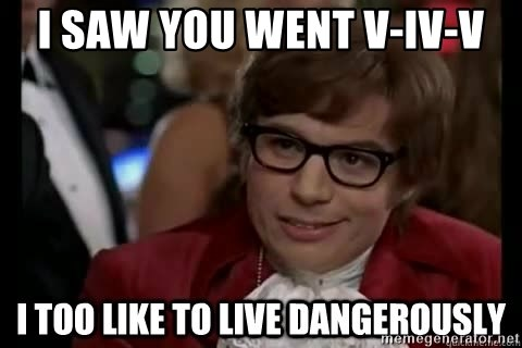 I too like to live dangerously - I saw you went V-IV-V