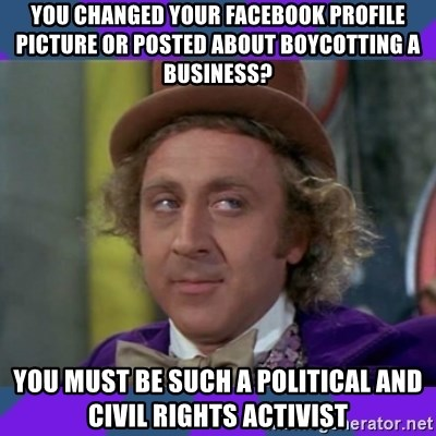 Sarcastic Wonka - You changed your Facebook profile Picture or Posted about Boycotting a Business? You Must be such a Political and Civil Rights Activist