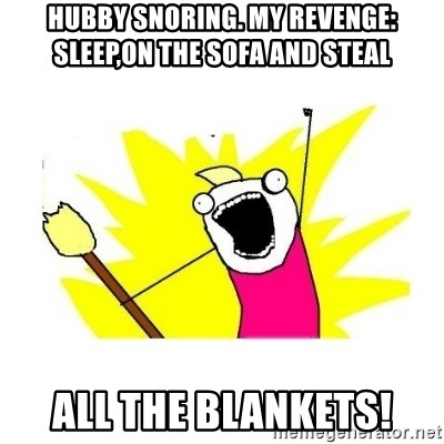 clean all the things blank template - Hubby snoring. My revenge: sLeep,on the sofa and steal All the blankets!