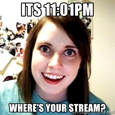 obsessed girlfriend - Its 11:01PM Where's your stream?