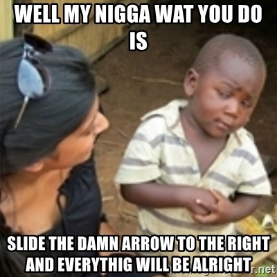 Skeptical african kid  - WELL MY NIGGA WAT YOU DO IS SLIDE THE DAMN ARROW TO THE RIGHT AND EVERYTHIG WILL BE ALRIGHT