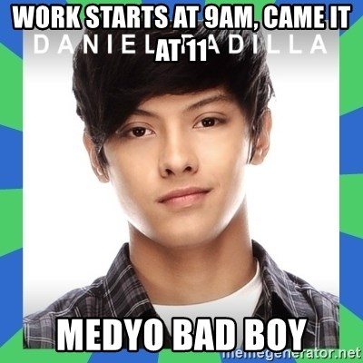 daniel padilla - work starts at 9AM, came it at 11 medyo bad boy