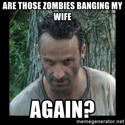 Badass Rick - Are those zombies banging my wife again?