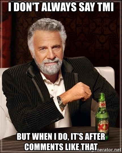 The Most Interesting Man In The World - I don't always say tmi but when i do, it's after comments like that