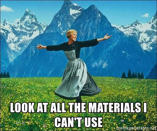 Look at all the things -  LOOK AT ALL THE MATERIALS I CAN'T USE
