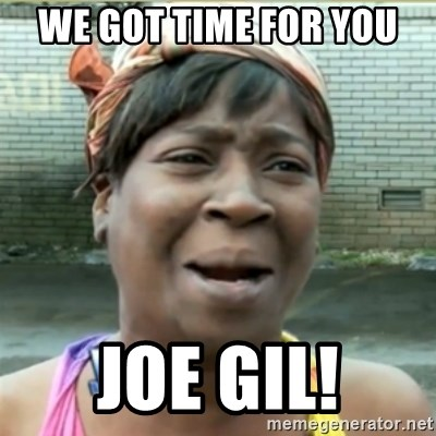 Ain't Nobody got time fo that - We GOT TIME FOR YOU JOE GIL!