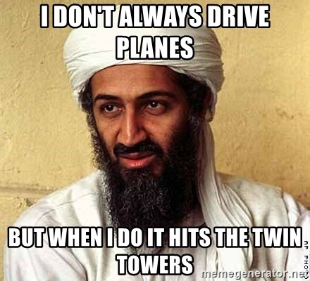 Osama Bin Laden - I DON'T ALWAYS DRIVE PLANES  BUT WHEN I DO IT HITS THE TWIN TOWERS