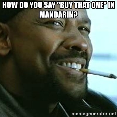 "My Nigga Denzel - How do you say ""buy that one"" in Mandarin?"