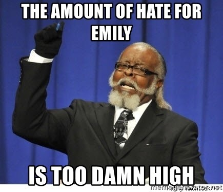 Too high - The amount of hatE for eMily Is too damn high