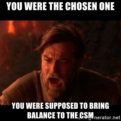 You were the chosen one  - You were the chosen one You were supposed to bring balance to the CSM