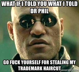 What if I told you / Matrix Morpheus - What if i tolD you what i told dr phil Go fuck youRself for stealing my trademark haircuT