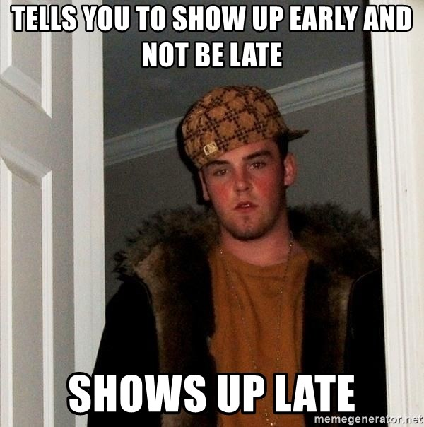 Scumbag Steve - tells you to show up early and not be late shows up late